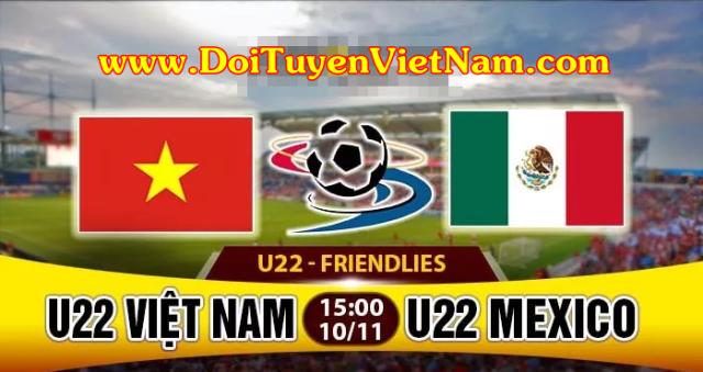 Trực tiếp U22 Việt Nam - U22 Mexico - Giải tứ hùng Vũ Hán tại Trung Quốc